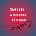 dont let a good crisis