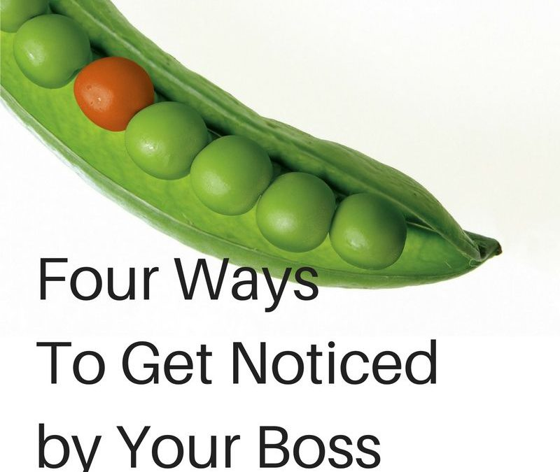 Four Tips To Get Noticed by Your Boss